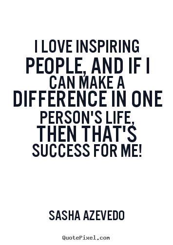 Inspirational Sayings I Love Inspiring People And If I Can Make A