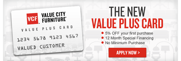 The New Value City Furniture Value Plus Card - 5% Off Your First Purchase, Special Financing Options, No Minimum Purchase - Learn More and Apply Now