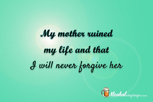 My Mother Ruined My Life And That I Will Never Forgive Her Alcohol