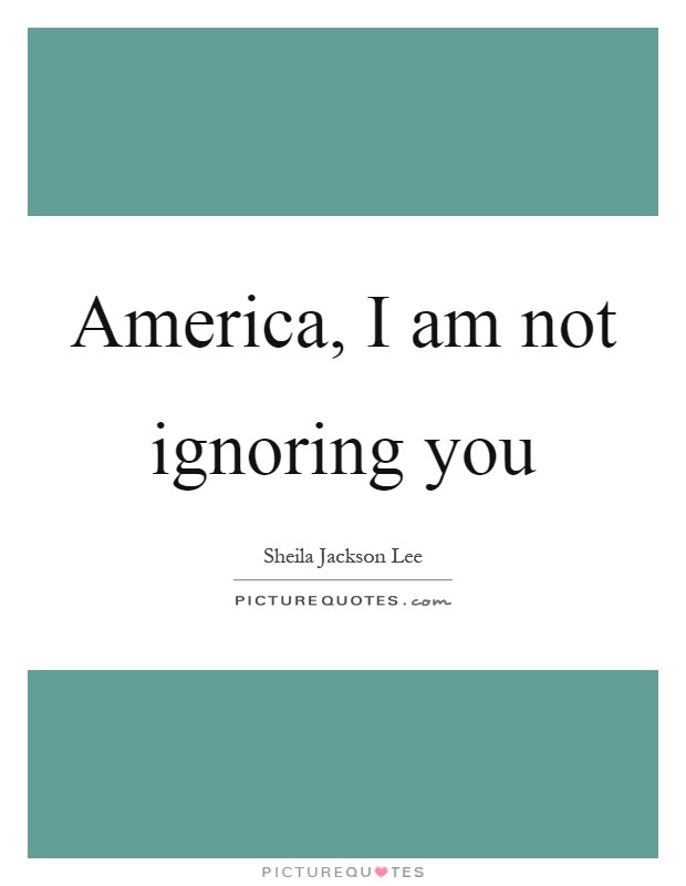 America I Am Not Ignoring You Picture Quotes