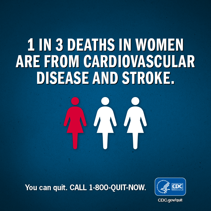i in 3 deaths in women are from cardiovascular disease and stroke. You can quit. CALL 1-800-QUIT-NOW.