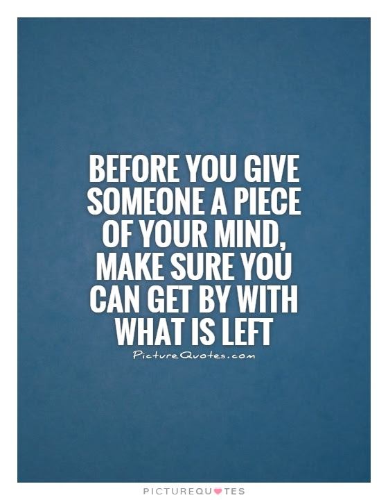 Before You Give Someone A Piece Of Your Mind Make Sure You Can