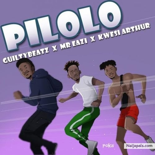 Pilolo - GuiltyBeatz x Mr Eazi x Kwesi Arthur (Download + Lyrics)