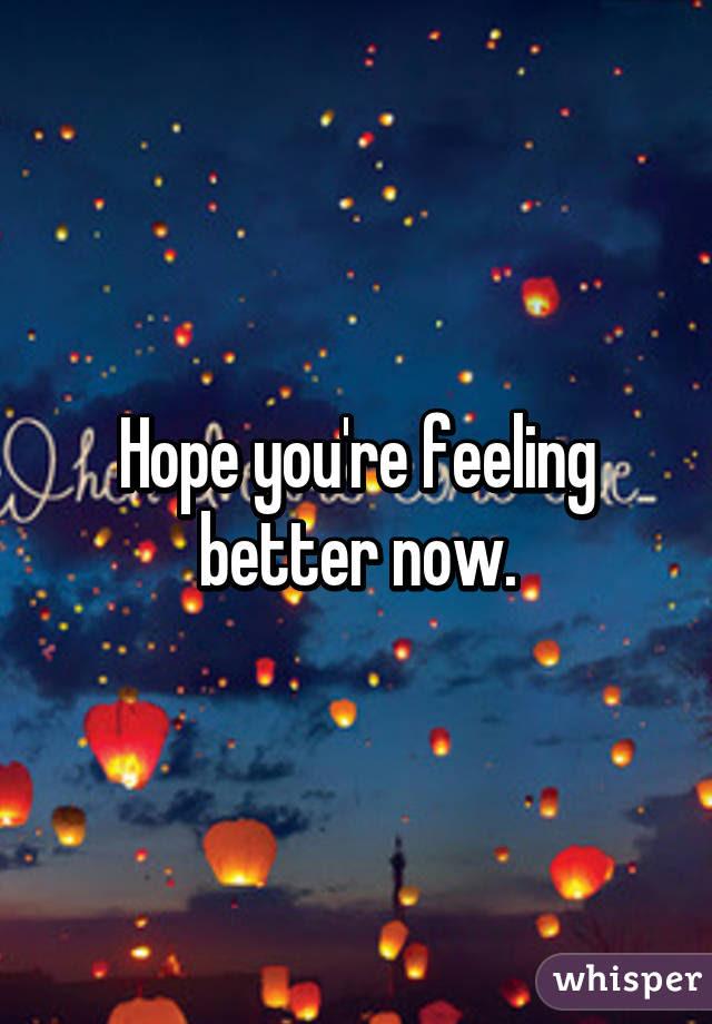 Hope Youre Feeling Better Now