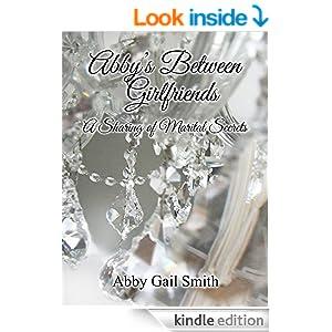 http://www.amazon.com/Abbys-Between-Girlfriends-Sharing-Marital-ebook/dp/B00PKQ43V6/ref=sr_1_1?ie=UTF8&qid=1416168426&sr=8-1&keywords=abby+gail+smith