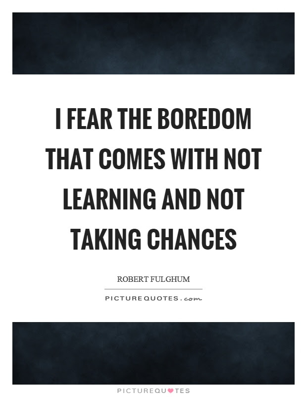I Fear The Boredom That Comes With Not Learning And Not Taking