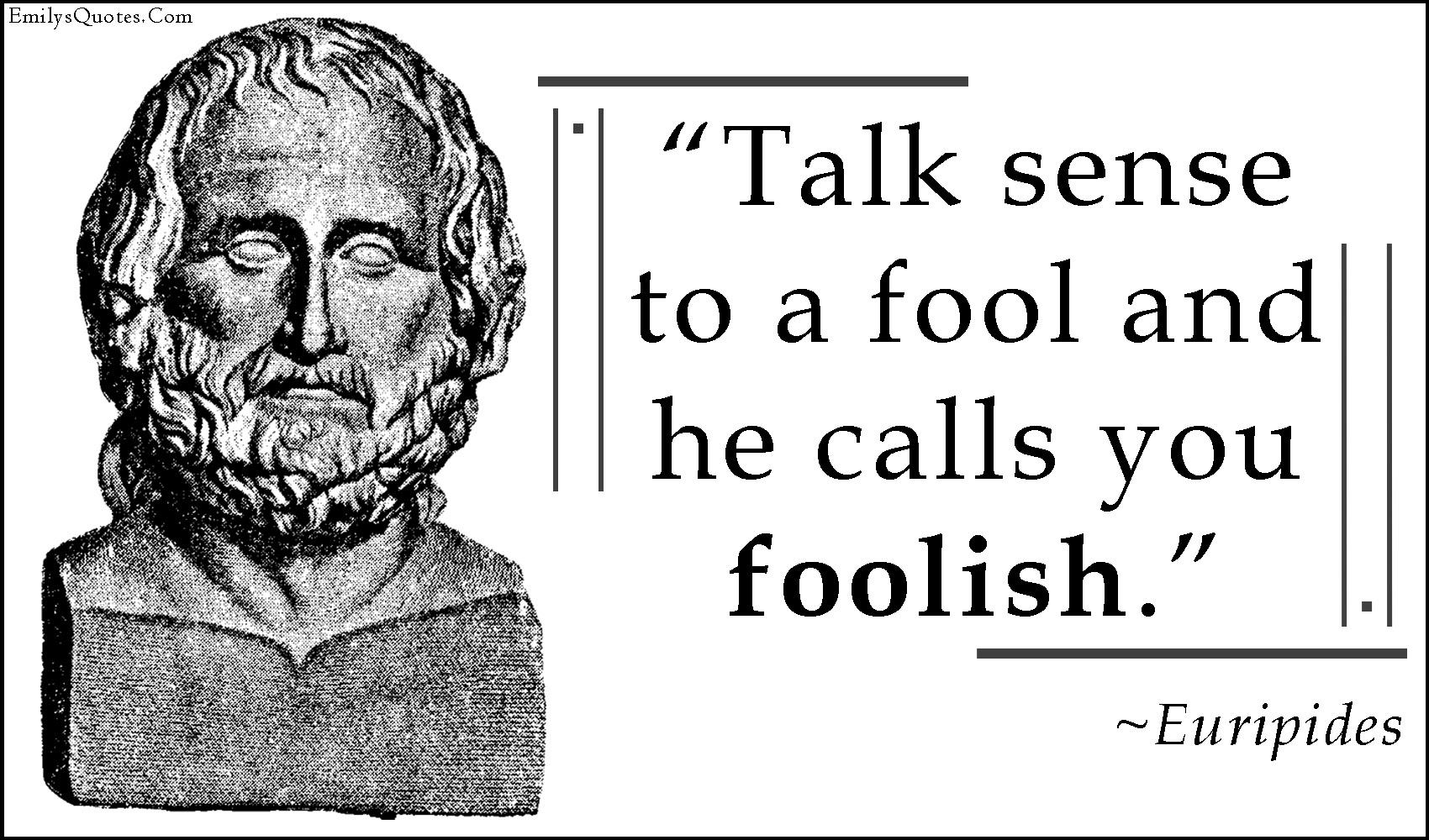 Talk Sense To A Fool And He Calls You Foolish Popular