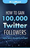How To Gain 100,000 Twitter Followers: Twitter Secrets Revealed by An Expert