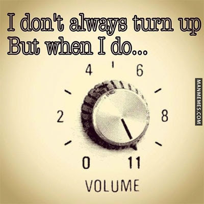 I don't always turn up, but when I do ... [volume at 11]