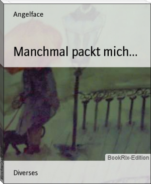 Manchmal packt mich...