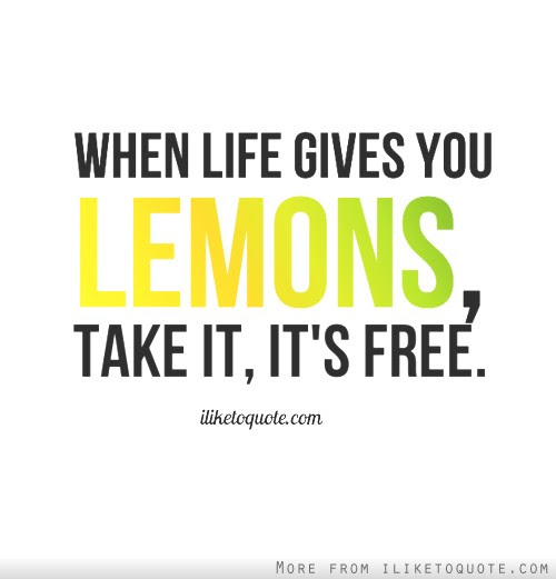 When Life Gives You Lemons Take It Its Free