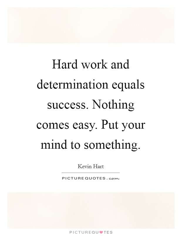 Hard Work And Determination Equals Success Nothing Comes Easy