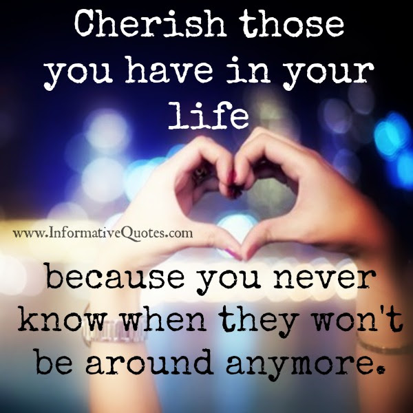 Cherish Those You Have In Your Life Informative Quotes