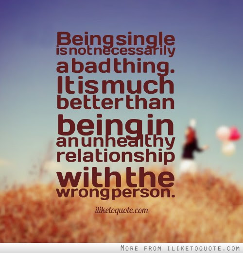 Being Single Is Not Necessarily A Bad Thing It Is Much Better Than