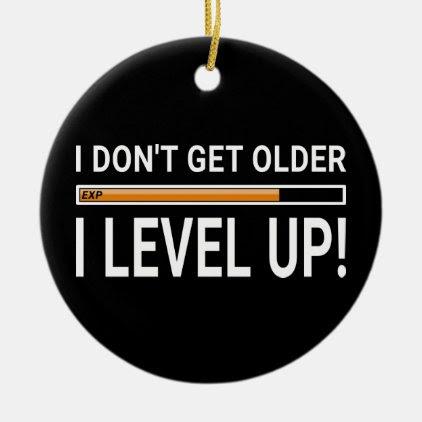 I don't get older - I level up! Ceramic Ornament
