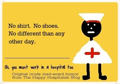 No shirt.  No shoes.  No different than any other day nurse ecard humor photo.