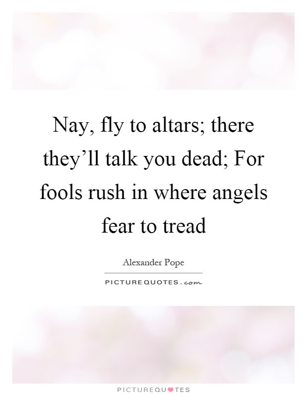 Nay Fly To Altars There Theyll Talk You Dead For Fools Rush