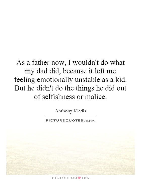 As A Father Now I Wouldnt Do What My Dad Did Because It Left