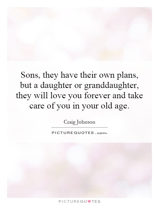 Sons, they have their own plans, but a daughter or