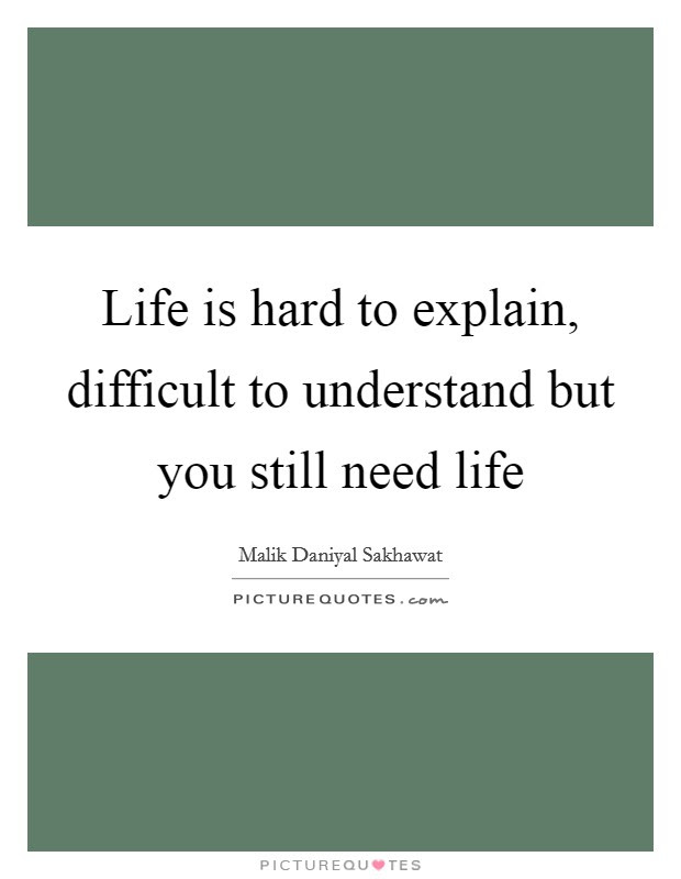 Life Is Hard To Explain Difficult To Understand But You Still