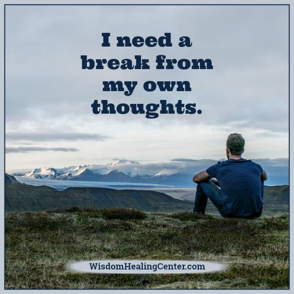 You Need A Break From Your Own Thoughts Wisdom Healing Center