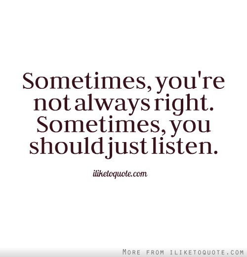 Sometimes Youre Not Always Right Sometimes You Should Just Listen