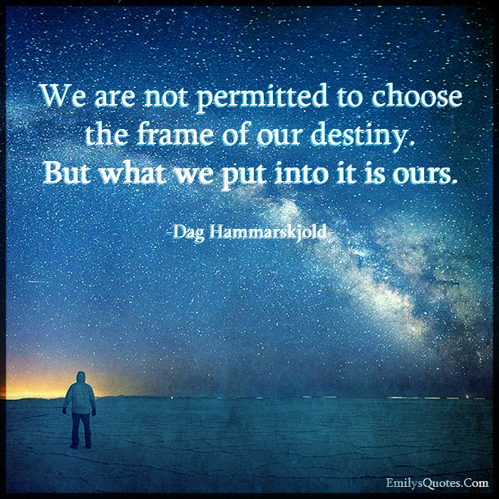 We Are Not Permitted To Choose The Frame Of Our Destiny But