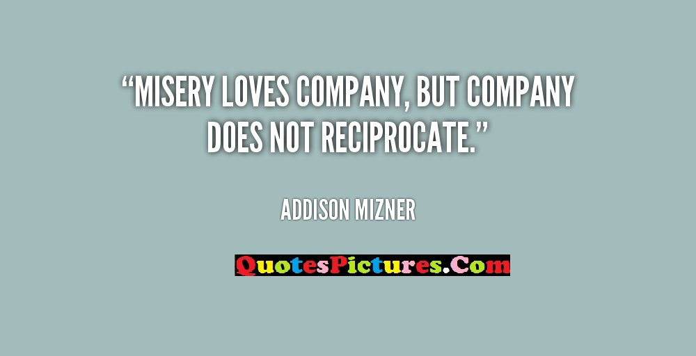 Fabulous Company Quotes Misery Loves Companybut Company Does Not