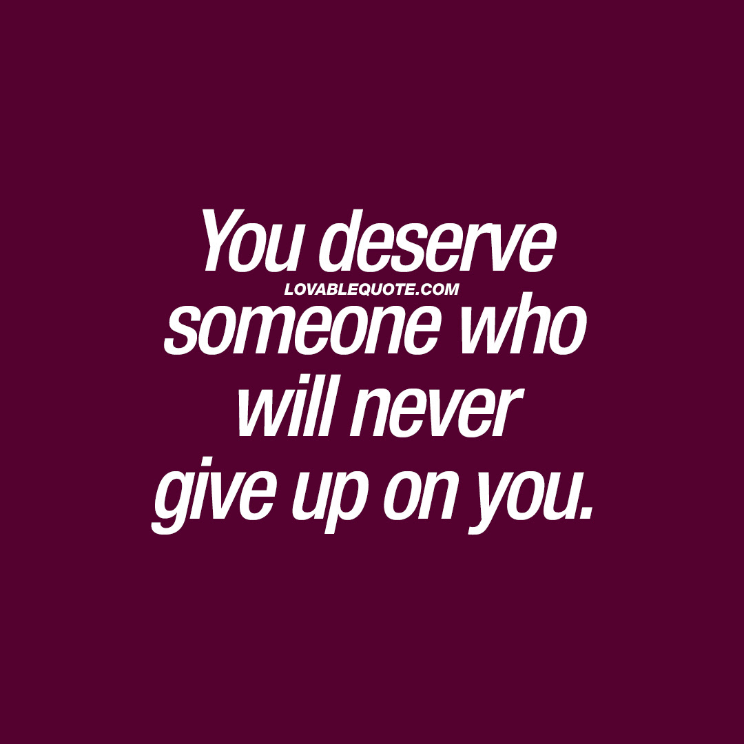 Relationship Quote You Deserve Someone Who Will Never Give Up On You