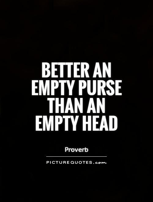 Better An Empty Purse Than An Empty Head Picture Quotes