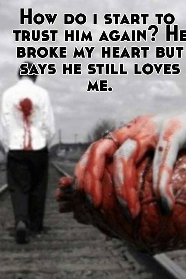 How Do I Start To Trust Him Again He Broke My Heart But Says He