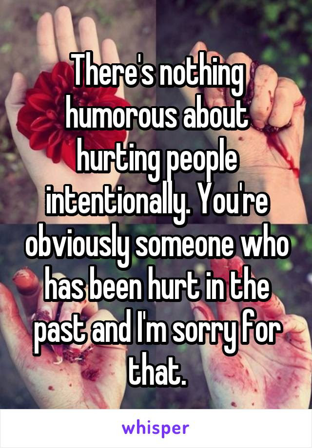Theres Nothing Humorous About Hurting People Intentionally Youre
