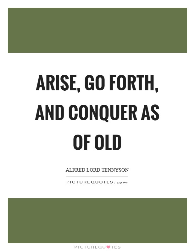 Arise Go Forth And Conquer As Of Old Picture Quotes
