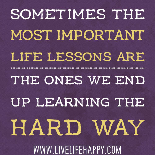 Sometimes The Most Important Life Lessons Live Life Happy