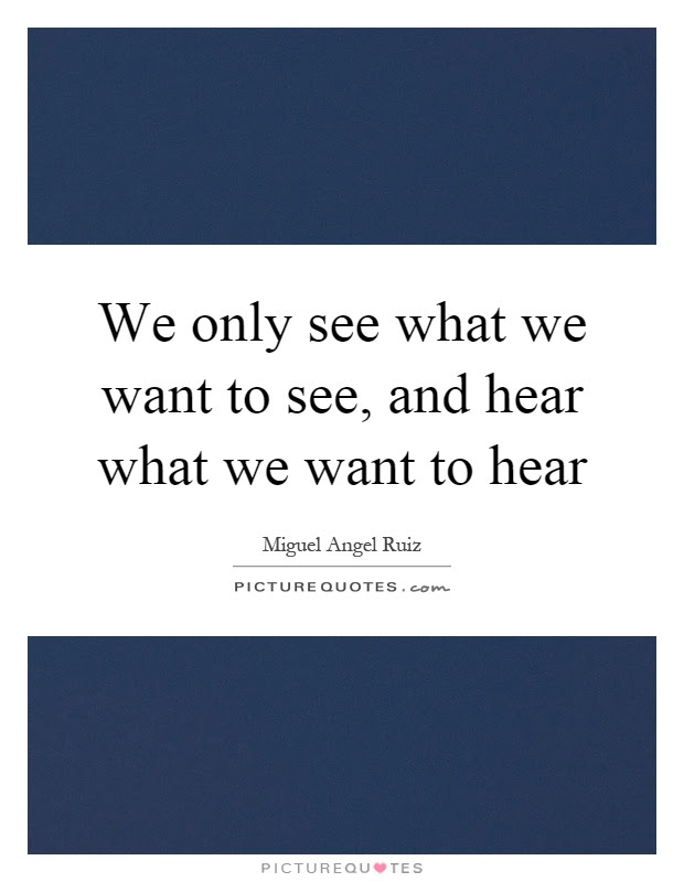 We Only See What We Want To See And Hear What We Want To Hear