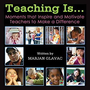 Teaching Is: Moments that Inspire and Motivate Teachers to Make a Difference