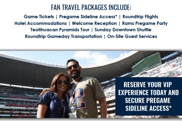 FAN TRAVEL PACKAGES INCLUDE: | Game Tickets | Pregame Sideline Access* | Roundtrip Flights | Hotel Accommodations | Welcome Reception | Rams Pregame Party | Teotihuacan Pyramids Tour | Sunday Downtown Shuttle | Roundtrip Gameday Transportation | On-Site Guest Services | RESERVE YOUR VIP EXPERIENCE TODAY AND SECURE PREGAME SIDELINE ACCESS*