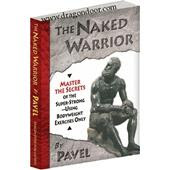The Naked Warrior - Master the Secrets of the Super-Strong—Using Bodyweight Exercises Only