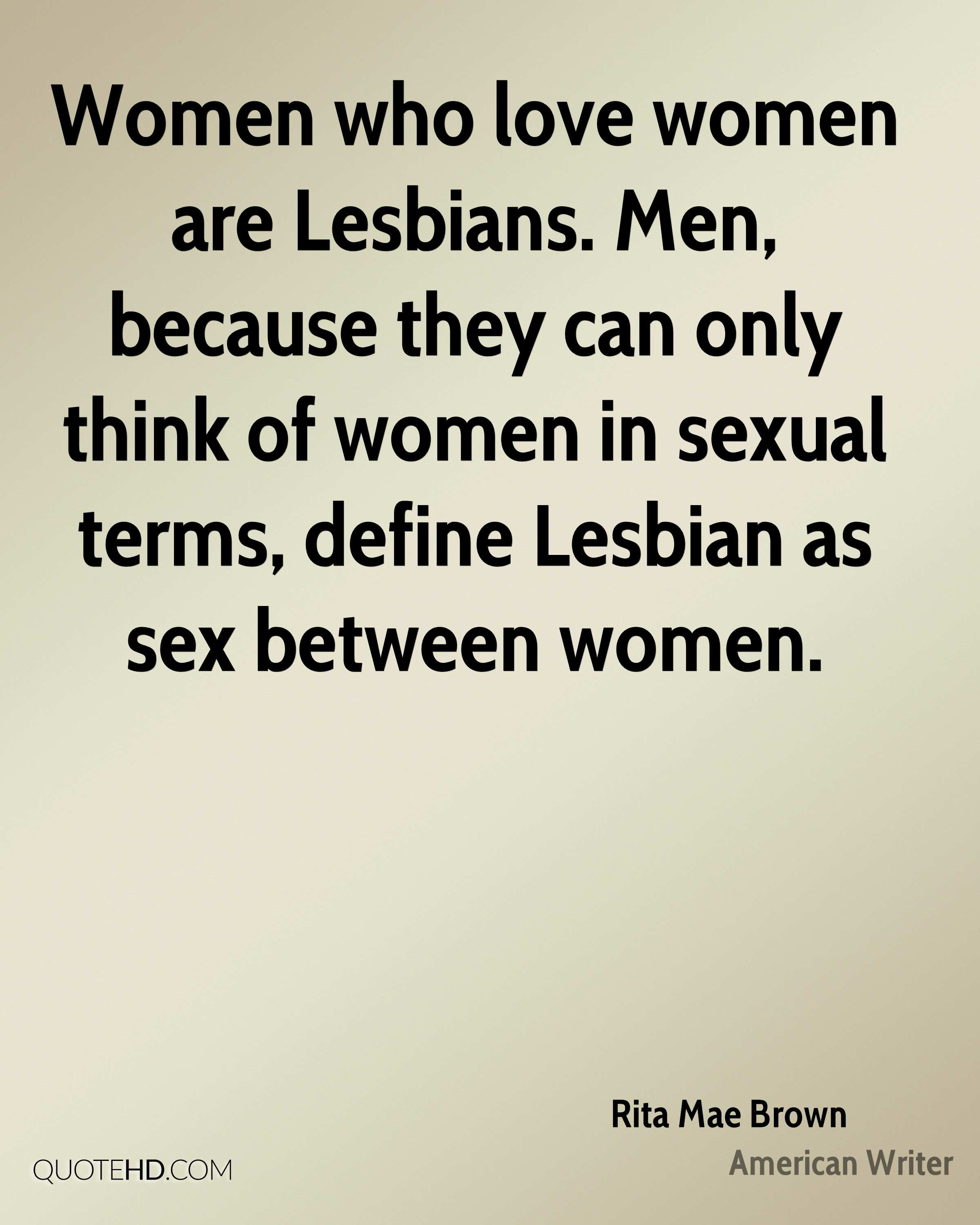 Women who love women are Lesbians Men because they can only think of women