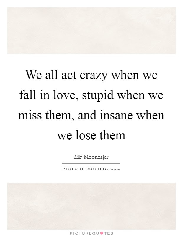 We All Act Crazy When We Fall In Love Stupid When We Miss Them