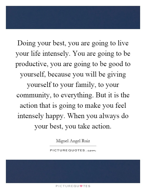 Doing Your Best You Are Going To Live Your Life Intensely You