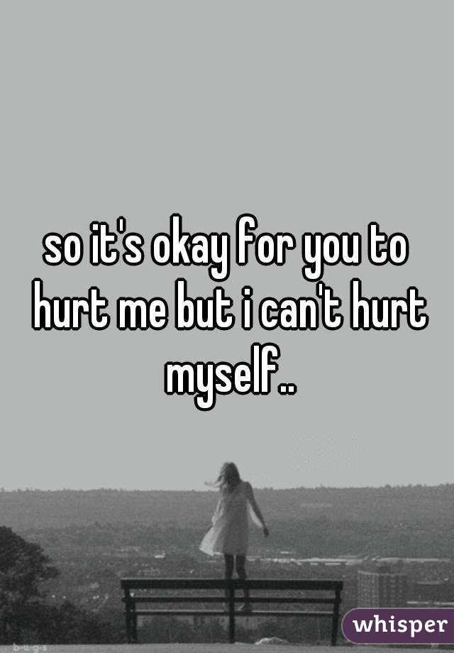 So Its Okay For You To Hurt Me But I Cant Hurt Myself