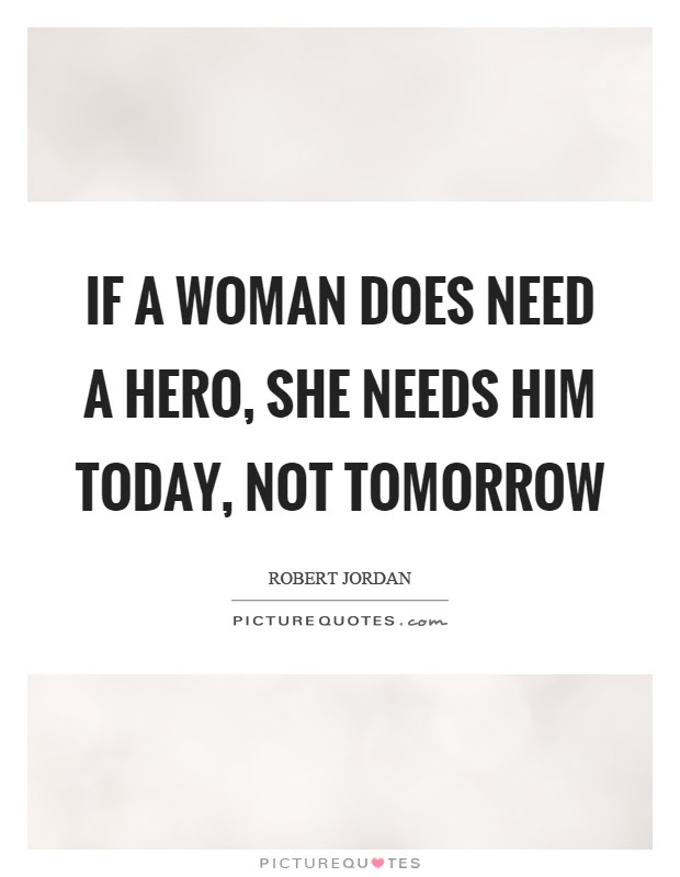 If A Woman Does Need A Hero She Needs Him Today Not Tomorrow