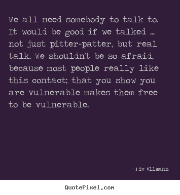 Friendship Sayings We All Need Somebody To Talk To It Would Be