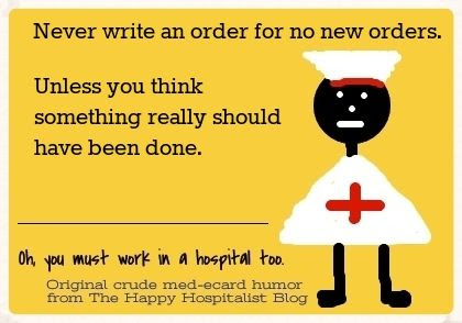 Never write an order for no new orders unless you think something really should have been done nursing ecard humor photo