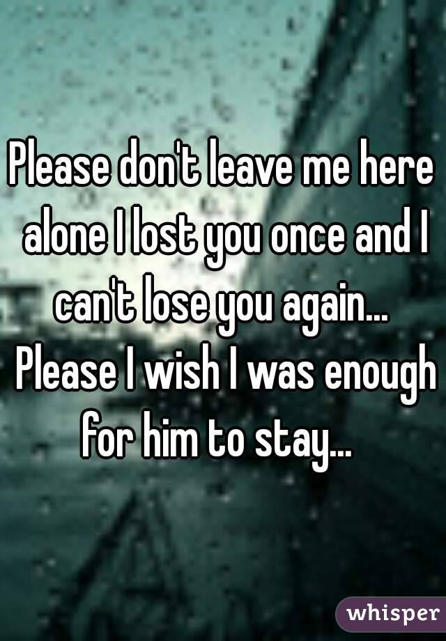 Please Dont Leave Me Here Alone I Lost You Once And I Cant Lose