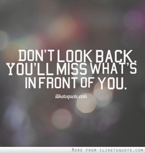 Dont Look Back Youll Miss Whats In Front Of You