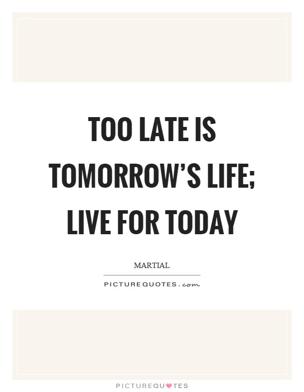 Too Late Is Tomorrows Life Live For Today Picture Quotes