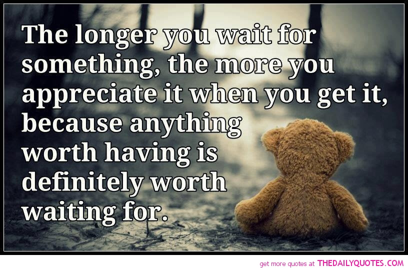 The Longer You Wait For Something The More You Appreciate It When
