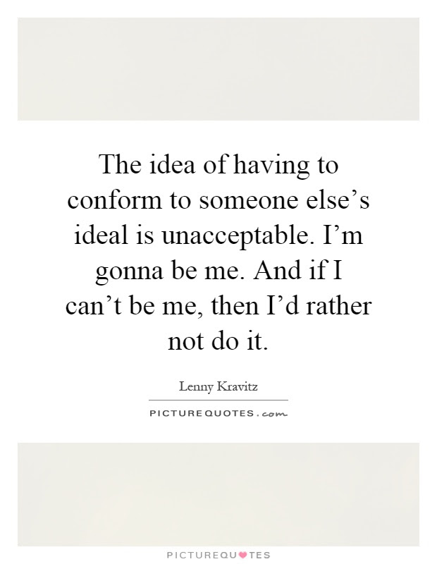 The Idea Of Having To Conform To Someone Elses Ideal Is